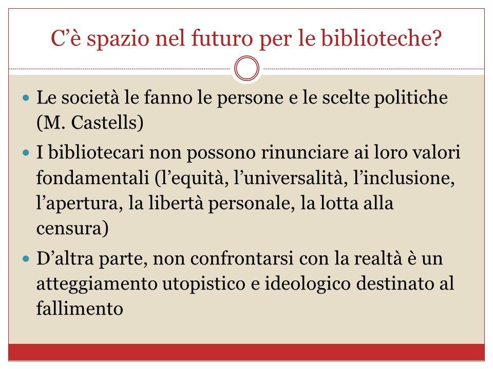 Cè spazio nel futuro per le biblioteche? Le società le fanno le persone e le scelte politiche (M. Castells) I bibliotecari non possono rinunciare ai l