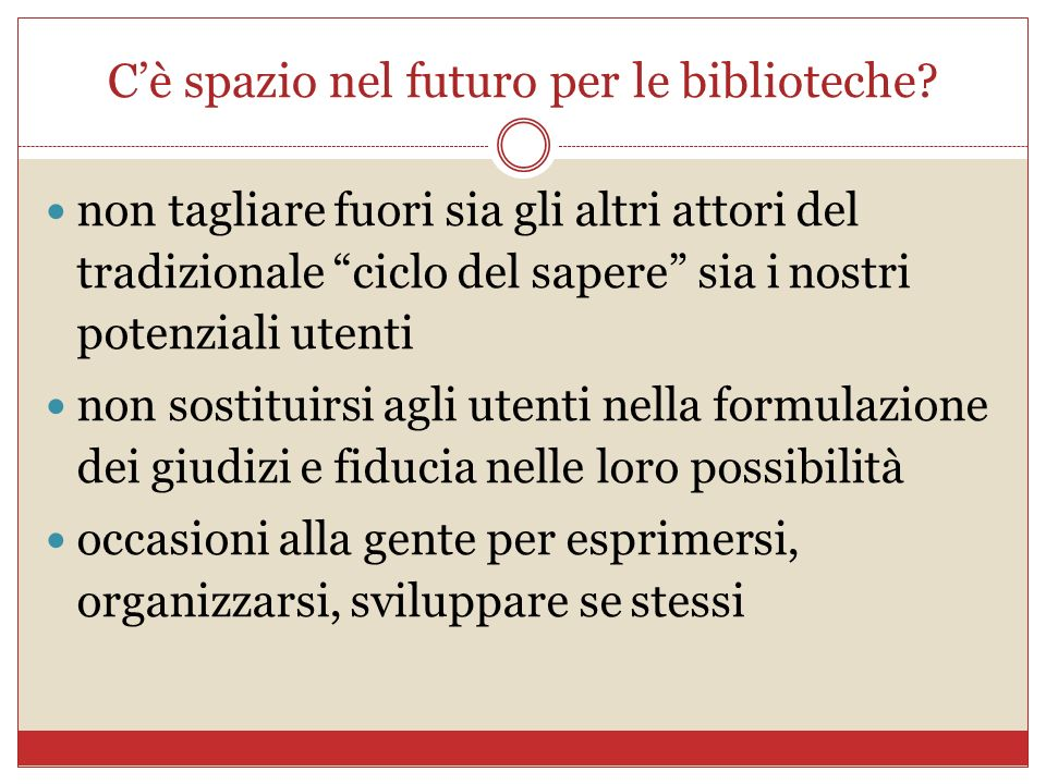 Cè spazio nel futuro per le biblioteche? non tagliare fuori sia gli altri attori del tradizionale ciclo del sapere sia i nostri potenziali utenti non