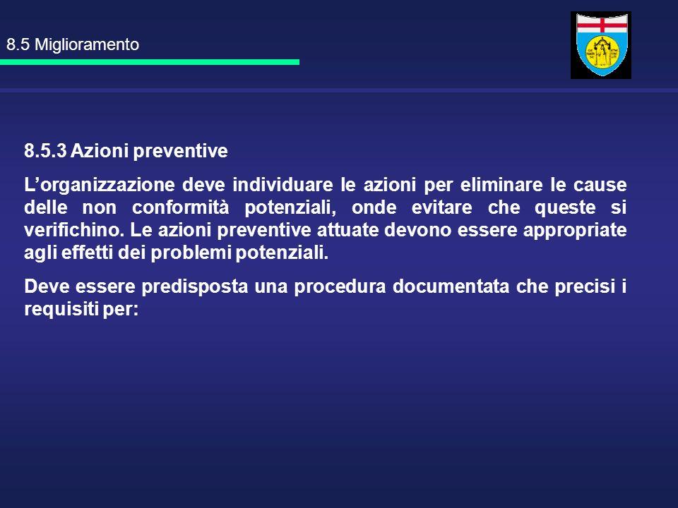 8.5 Miglioramento 8.5.3 Azioni preventive Lorganizzazione deve individuare le azioni per eliminare le cause delle non conformità potenziali, onde evit
