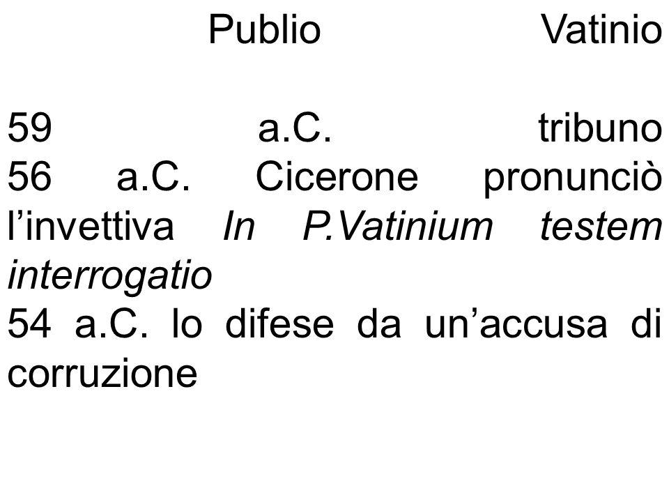 Publio Vatinio 59 a.C. tribuno 56 a.C. Cicerone pronunciò linvettiva In P.Vatinium testem interrogatio 54 a.C. lo difese da unaccusa di corruzione