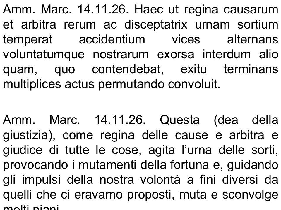 Amm. Marc. 14.11.26. Haec ut regina causarum et arbitra rerum ac disceptatrix urnam sortium temperat accidentium vices alternans voluntatumque nostrar