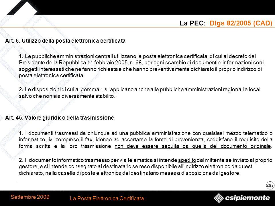 5 La Posta Elettronica Certificata Settembre 2009 La PEC: Dlgs 82/2005 (CAD) Art. 6. Utilizzo della posta elettronica certificata 1. Le pubbliche ammi