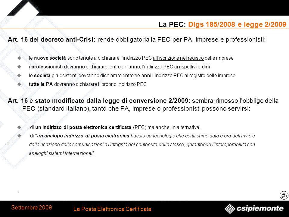 8 La Posta Elettronica Certificata Settembre 2009 La PEC: Dlgs 185/2008 e legge 2/2009 Art. 16 del decreto anti-Crisi: rende obbligatoria la PEC per P