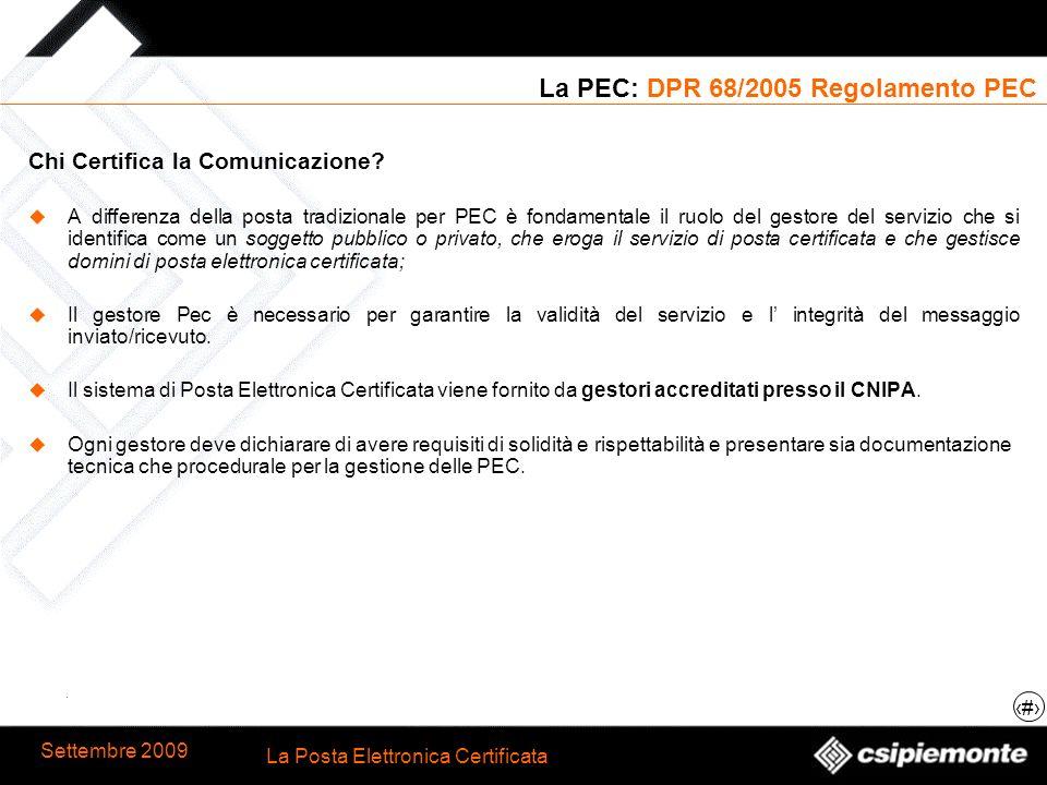 9 La Posta Elettronica Certificata Settembre 2009 La PEC: DPR 68/2005 Regolamento PEC Chi Certifica la Comunicazione? A differenza della posta tradizi