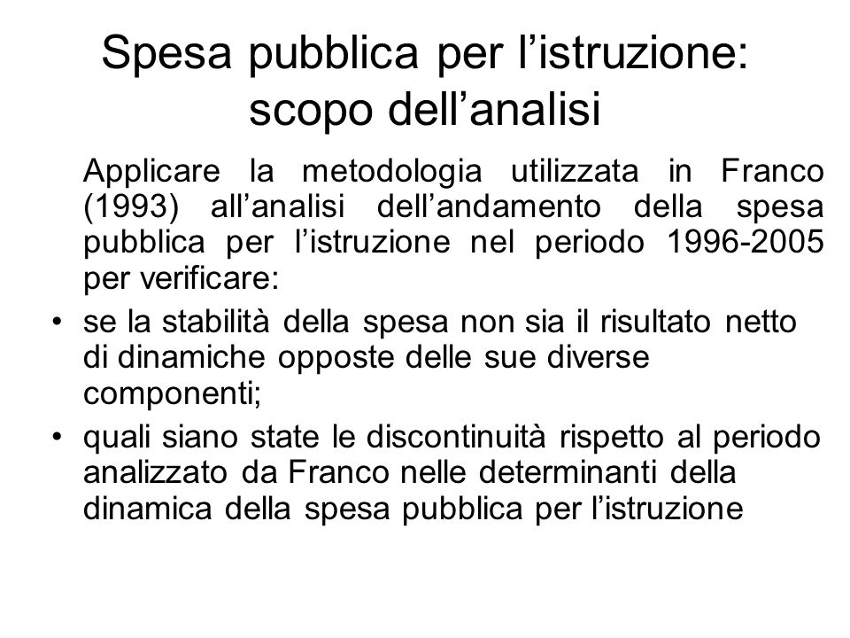 Spesa pubblica per listruzione: scopo dellanalisi Applicare la metodologia utilizzata in Franco (1993) allanalisi dellandamento della spesa pubblica p