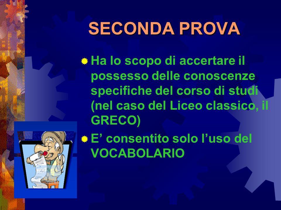 SECONDA PROVA Ha lo scopo di accertare il possesso delle conoscenze specifiche del corso di studi (nel caso del Liceo classico, il GRECO) E consentito