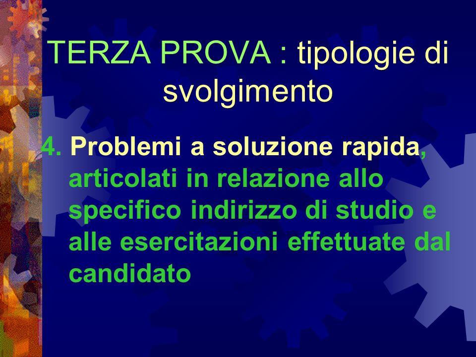 TERZA PROVA : tipologie di svolgimento 4. Problemi a soluzione rapida, articolati in relazione allo specifico indirizzo di studio e alle esercitazioni