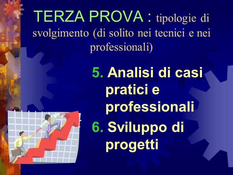 TERZA PROVA : tipologie di svolgimento (di solito nei tecnici e nei professionali) 5. Analisi di casi pratici e professionali 6. Sviluppo di progetti