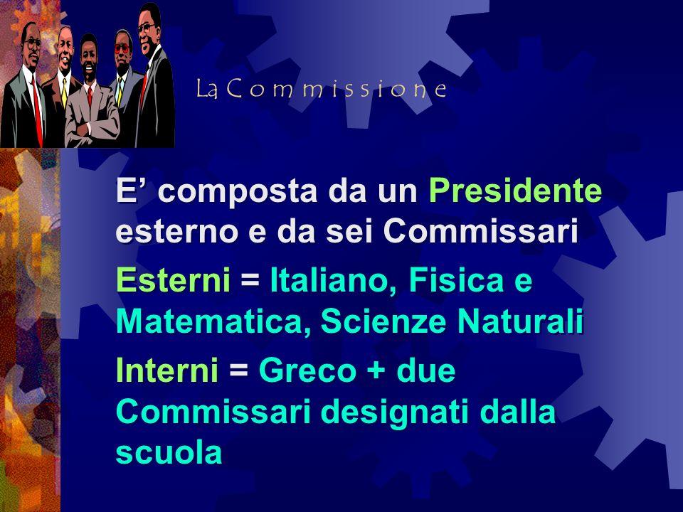 La C o m m i s s i o n e E composta da un Presidente esterno e da sei Commissari Esterni = Italiano, Fisica e Matematica, Scienze Naturali Interni = G