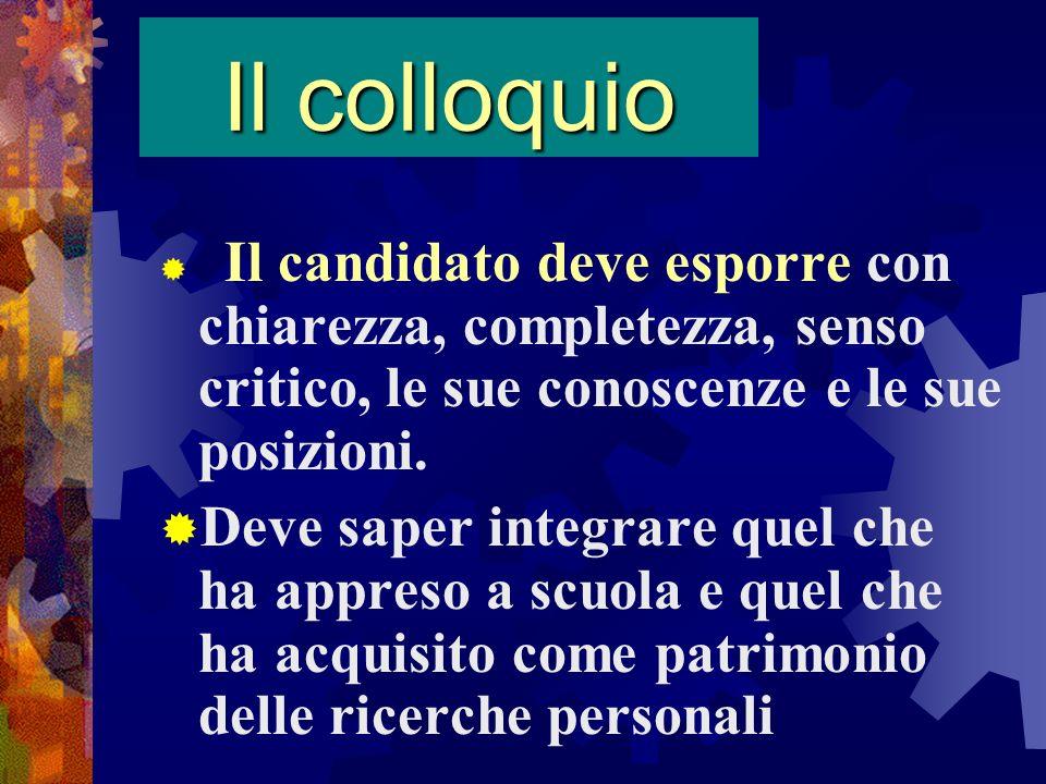 Il colloquio Il candidato deve esporre con chiarezza, completezza, senso critico, le sue conoscenze e le sue posizioni. Deve saper integrare quel che