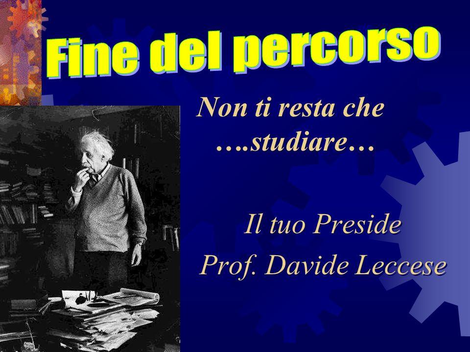 Non ti resta che ….studiare… Il tuo Preside Prof. Davide Leccese Non ti resta che ….studiare… Il tuo Preside Prof. Davide Leccese