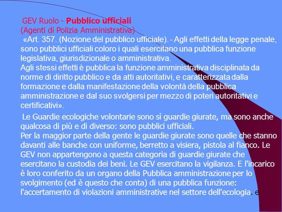 GEV Ruolo - Pubblico ufficiali (Agenti di Polizia Amministrativa) «Art. 357. (Nozione del pubblico ufficiale). - Agli effetti della legge penale, sono