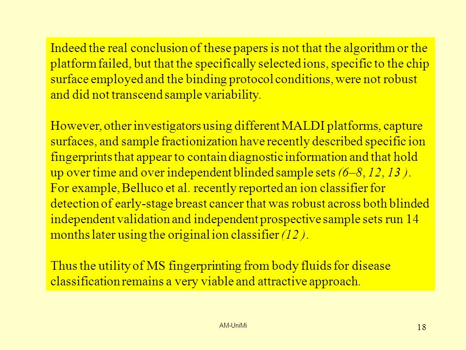 AM-UniMi 18 Indeed the real conclusion of these papers is not that the algorithm or the platform failed, but that the specifically selected ions, specific to the chip surface employed and the binding protocol conditions, were not robust and did not transcend sample variability.