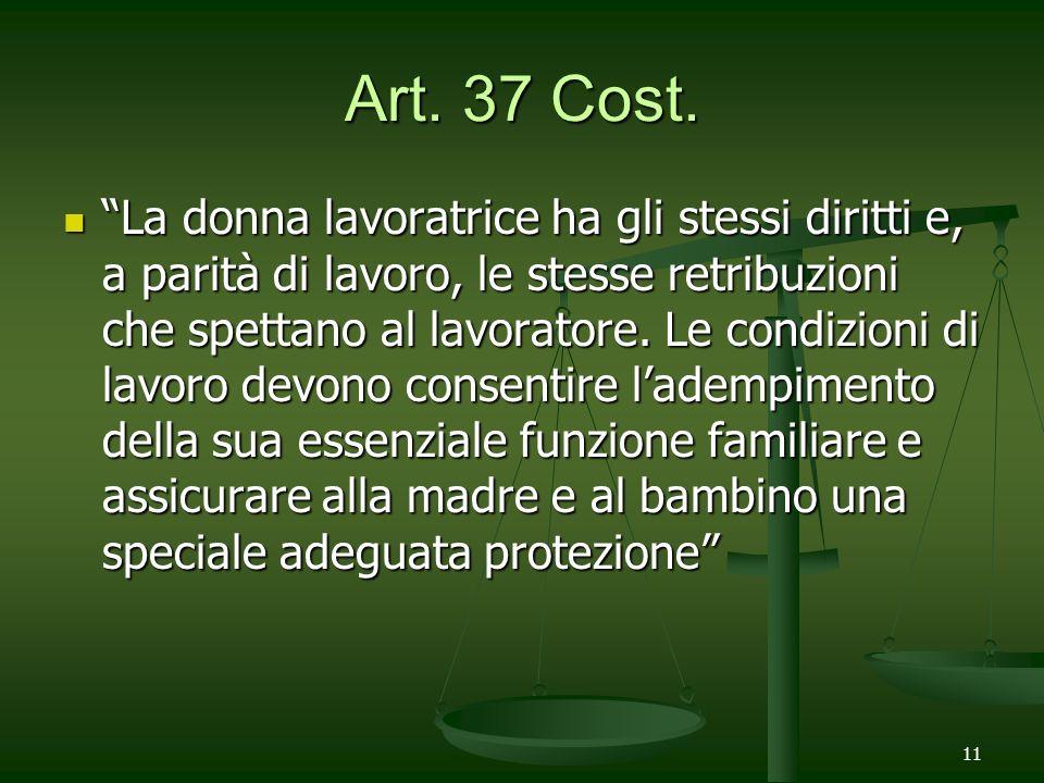 11 Art. 37 Cost. La donna lavoratrice ha gli stessi diritti e, a parità di lavoro, le stesse retribuzioni che spettano al lavoratore. Le condizioni di