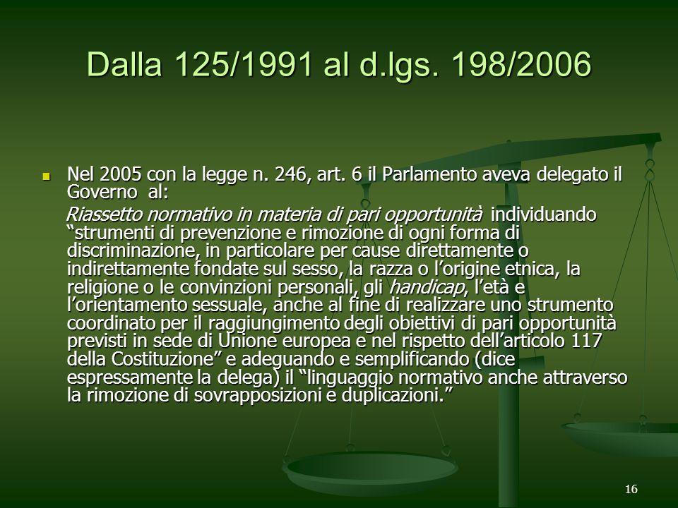 16 Dalla 125/1991 al d.lgs. 198/2006 Nel 2005 con la legge n. 246, art. 6 il Parlamento aveva delegato il Governo al: Riassetto normativo in materia d