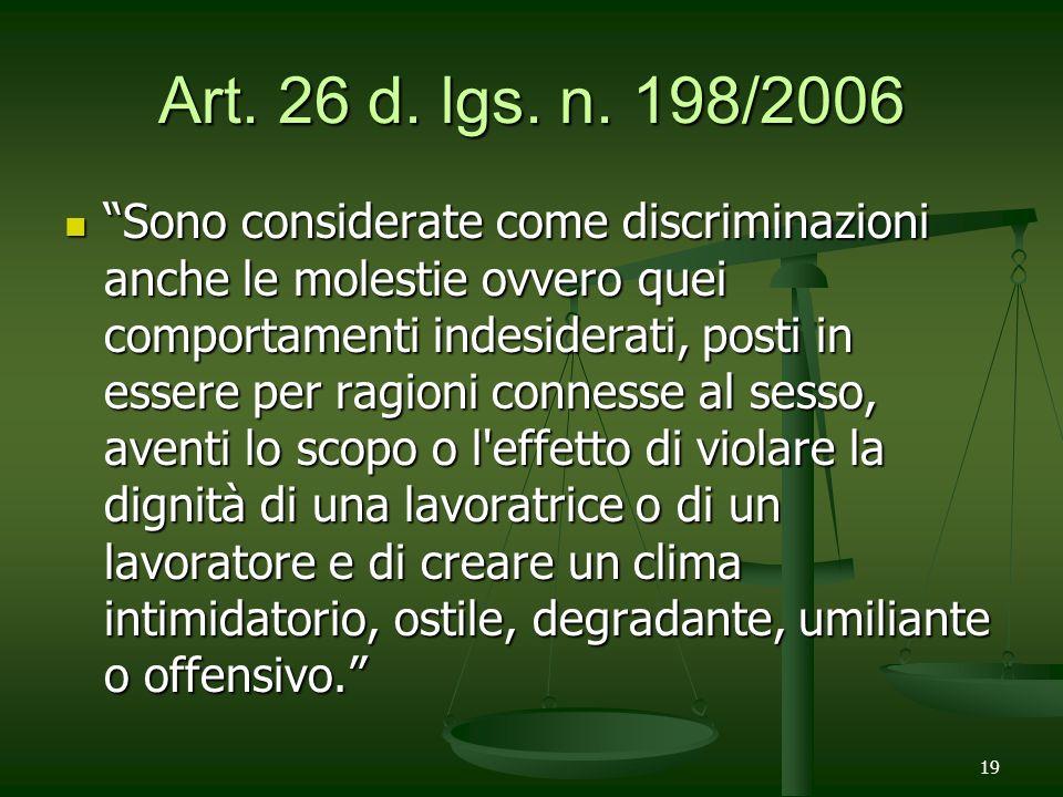 19 Art. 26 d. lgs. n. 198/2006 Sono considerate come discriminazioni anche le molestie ovvero quei comportamenti indesiderati, posti in essere per rag