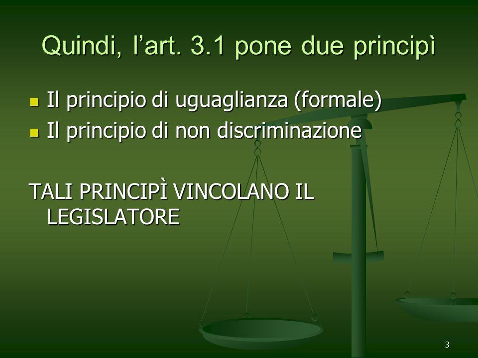 3 Quindi, lart. 3.1 pone due principì Il principio di uguaglianza (formale) Il principio di uguaglianza (formale) Il principio di non discriminazione