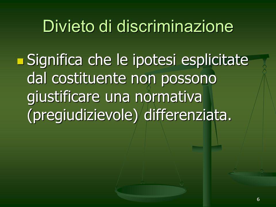 6 Divieto di discriminazione Significa che le ipotesi esplicitate dal costituente non possono giustificare una normativa (pregiudizievole) differenzia