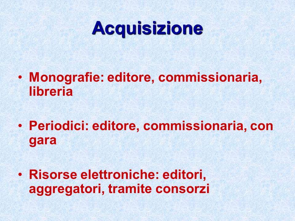 Acquisizione Monografie: editore, commissionaria, libreria Periodici: editore, commissionaria, con gara Risorse elettroniche: editori, aggregatori, tr