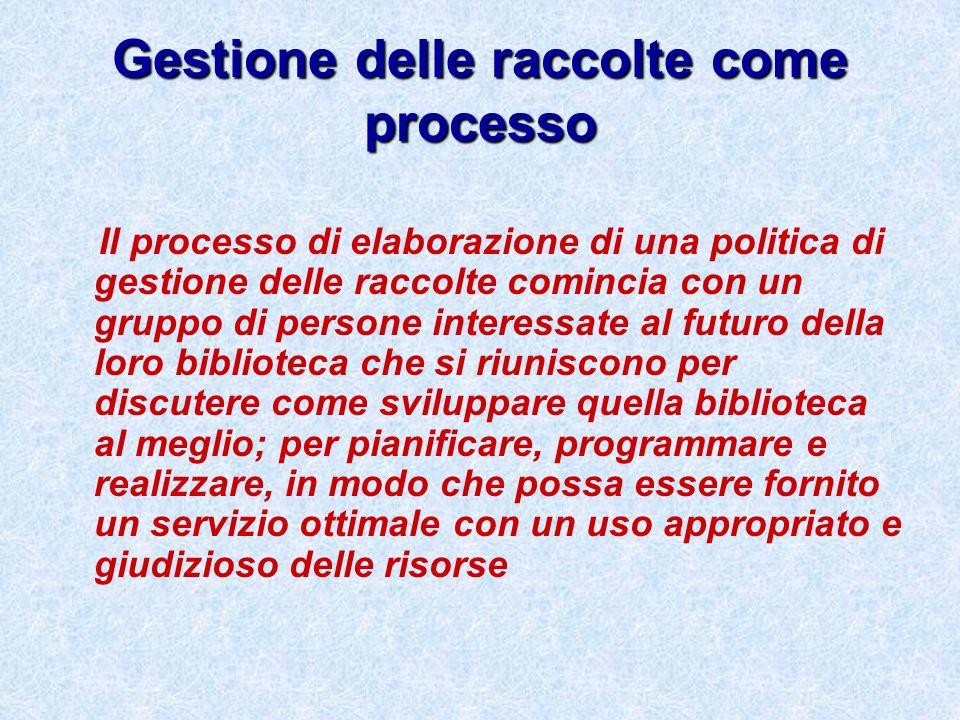 Gestione delle raccolte come processo Il processo di elaborazione di una politica di gestione delle raccolte comincia con un gruppo di persone interes