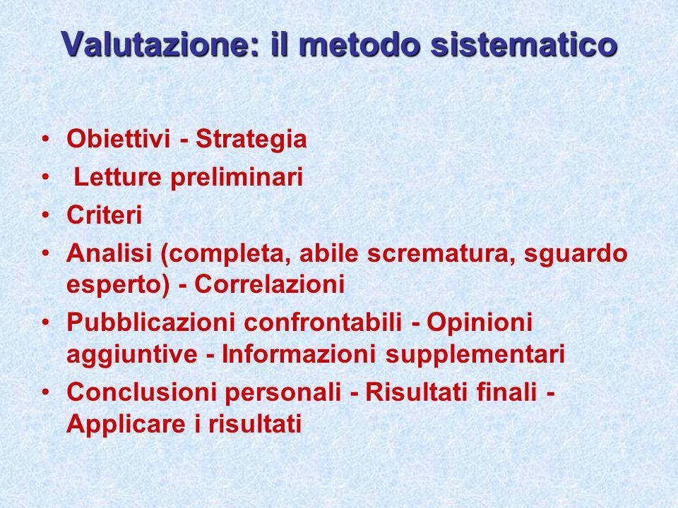 Valutazione: il metodo sistematico Obiettivi - Strategia Letture preliminari Criteri Analisi (completa, abile scrematura, sguardo esperto) - Correlazi