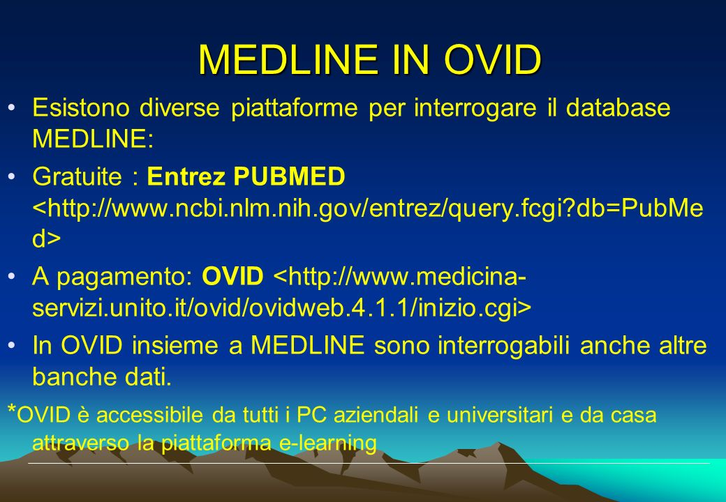 MEDLINE IN OVID Esistono diverse piattaforme per interrogare il database MEDLINE: Gratuite : Entrez PUBMED A pagamento: OVID In OVID insieme a MEDLINE