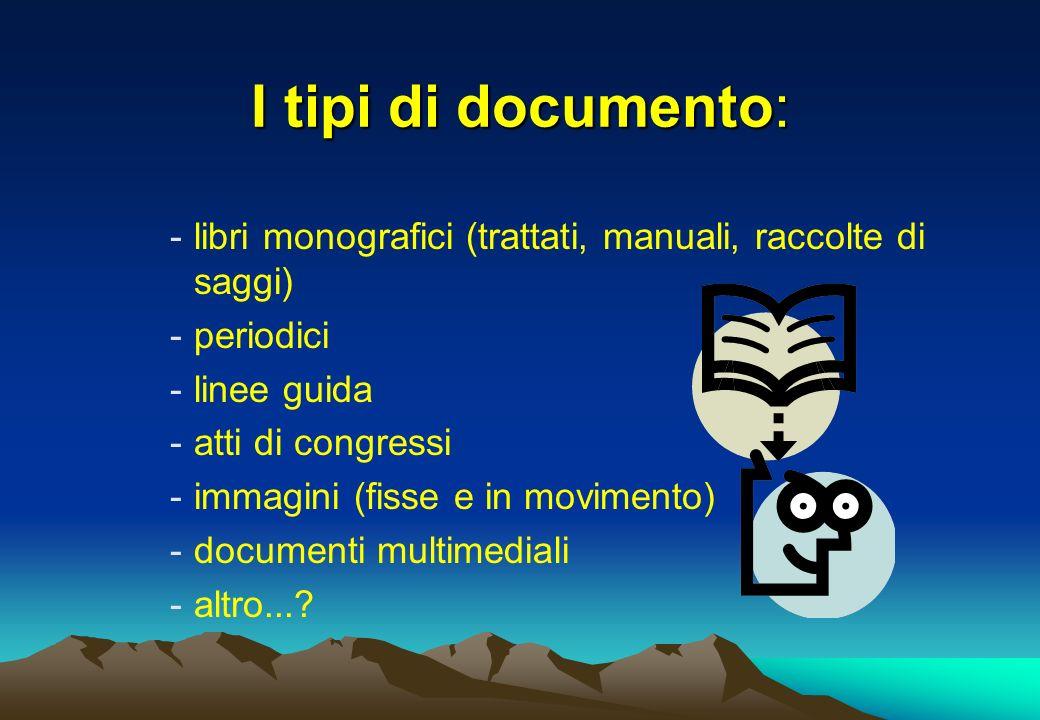 I tipi di documento: -libri monografici (trattati, manuali, raccolte di saggi) -periodici -linee guida -atti di congressi -immagini (fisse e in movime