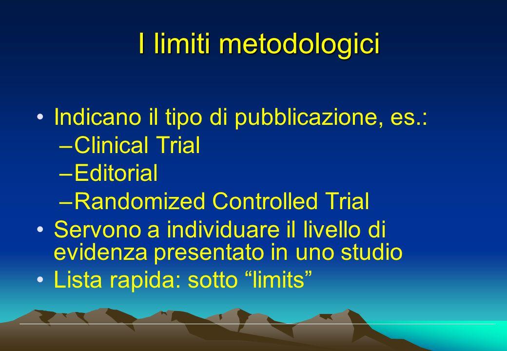 I limiti metodologici Indicano il tipo di pubblicazione, es.: –Clinical Trial –Editorial –Randomized Controlled Trial Servono a individuare il livello