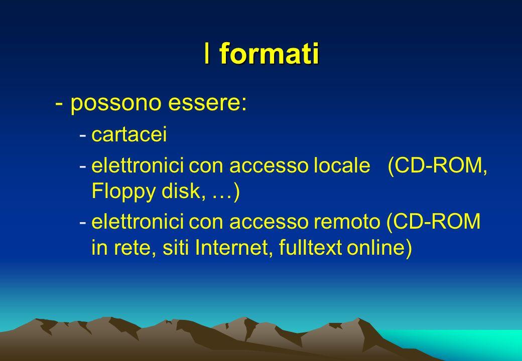 I formati -possono essere: -cartacei -elettronici con accesso locale (CD-ROM, Floppy disk, …) -elettronici con accesso remoto (CD-ROM in rete, siti In