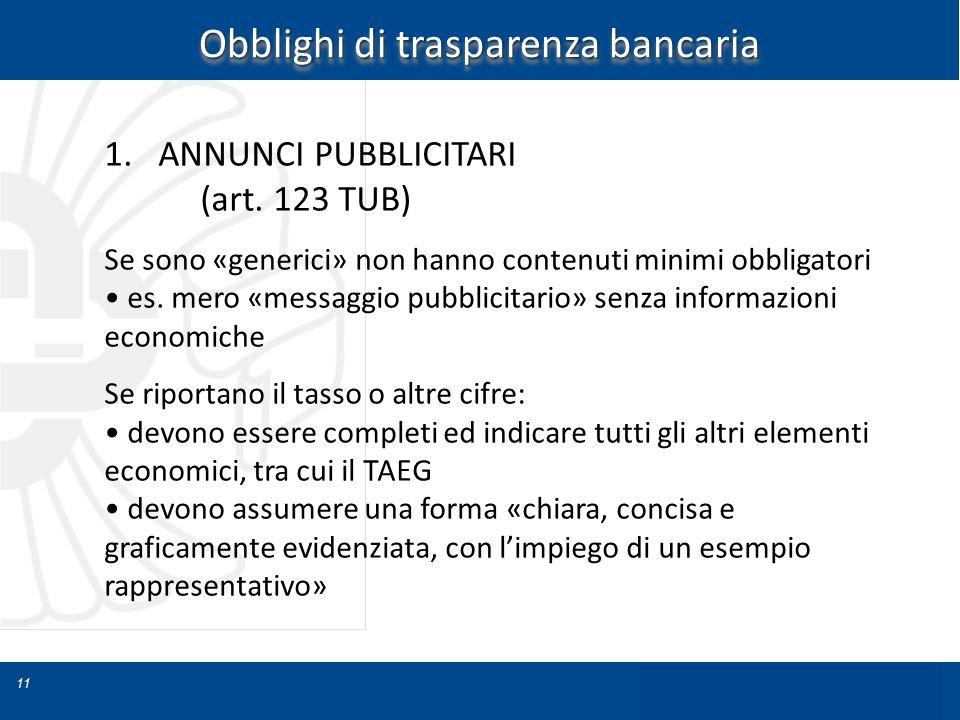 11 Obblighi di trasparenza bancaria 1.ANNUNCI PUBBLICITARI (art. 123 TUB) Se sono «generici» non hanno contenuti minimi obbligatori es. mero «messaggi