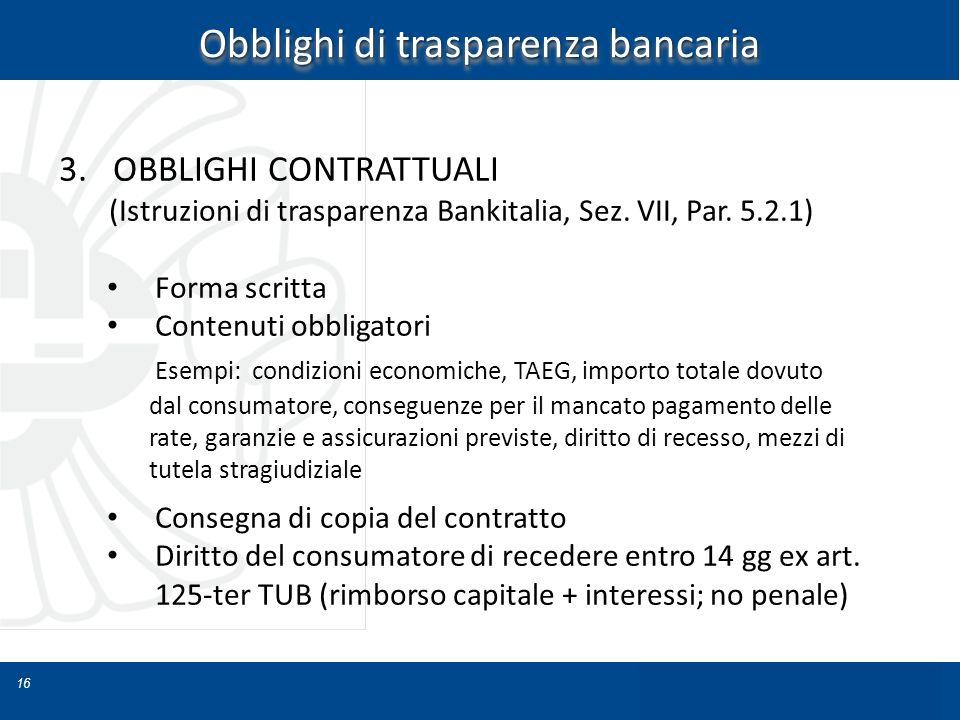 16 Obblighi di trasparenza bancaria 3.OBBLIGHI CONTRATTUALI (Istruzioni di trasparenza Bankitalia, Sez. VII, Par. 5.2.1) Forma scritta Contenuti obbli
