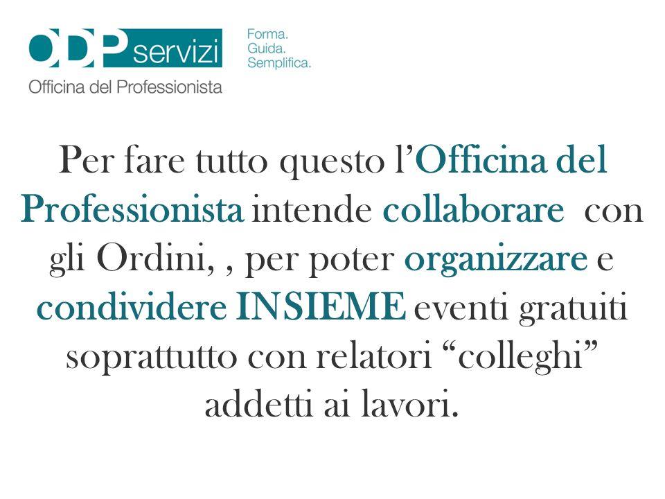 Per fare tutto questo lOfficina del Professionista intende collaborare con gli Ordini,, per poter organizzare e condividere INSIEME eventi gratuiti so