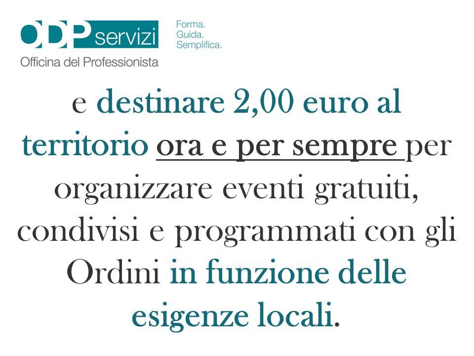 e destinare 2,00 euro al territorio ora e per sempre per organizzare eventi gratuiti, condivisi e programmati con gli Ordini in funzione delle esigenz