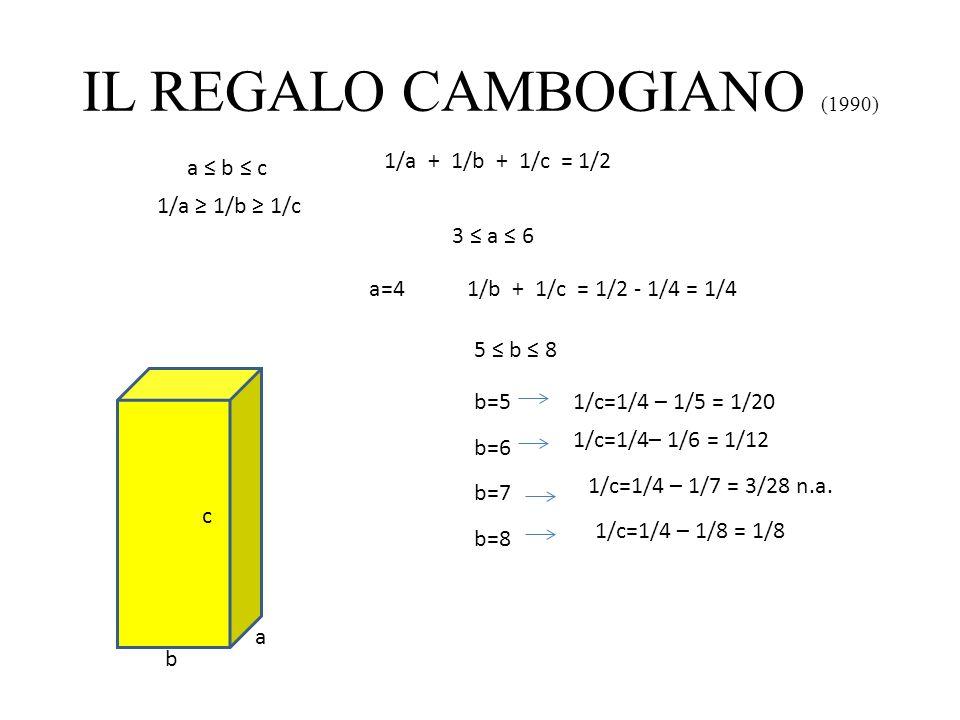 IL REGALO CAMBOGIANO (1990) a b c 1/a + 1/b + 1/c = 1/2 a b c 1/a 1/b 1/c 3 a 6 a=41/b + 1/c = 1/2 - 1/4 = 1/4 5 b 8 b=51/c=1/4 – 1/5 = 1/20 b=6 1/c=1