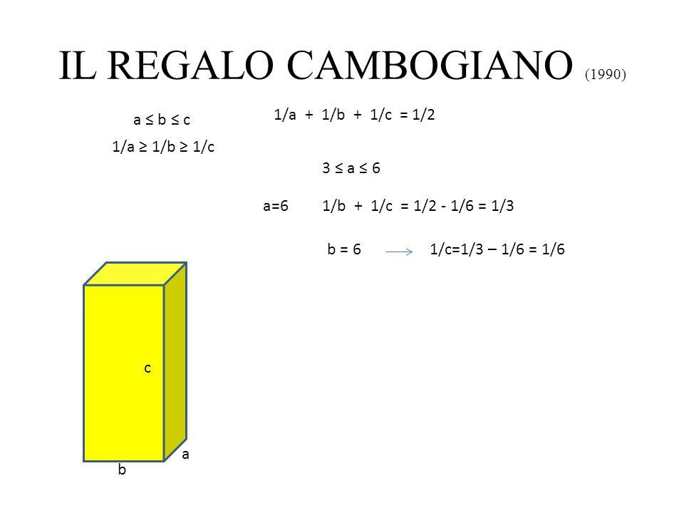 IL REGALO CAMBOGIANO (1990) a b c 1/a + 1/b + 1/c = 1/2 a b c 1/a 1/b 1/c 3 a 6 a=61/b + 1/c = 1/2 - 1/6 = 1/3 b = 61/c=1/3 – 1/6 = 1/6