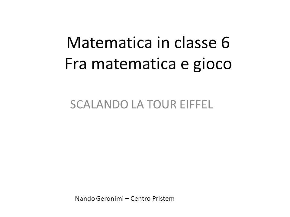 Matematica in classe 6 Fra matematica e gioco SCALANDO LA TOUR EIFFEL Nando Geronimi – Centro Pristem