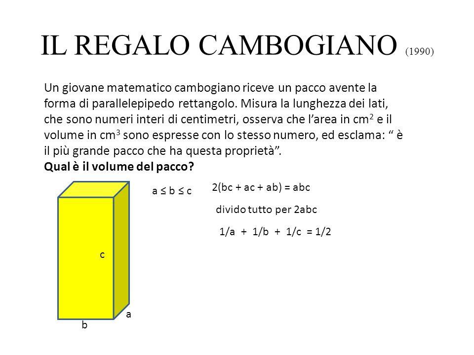 IL REGALO CAMBOGIANO (1990) a b c 1/a + 1/b + 1/c = 1/2 a b c 1/a 1/b 1/c 3 a 6 a=3 1/b + 1/c = 1/2 - 1/3 = 1/6 7 b 12 b=71/c=1/6 – 1/7 = 1/42 b=8 1/c=1/6 – 1/8 = 1/24 b=91/c=1/6 – 1/9 = 1/18 b=101/c=1/6 – 1/10 = 1/15 b=111/c=1/6 – 1/11 = 5/66 n.a.