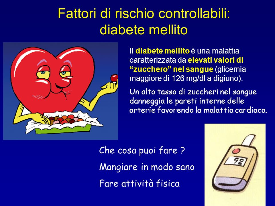 Fattori di rischio controllabili: diabete mellito Il diabete mellito è una malattia caratterizzata da elevati valori di zucchero nel sangue (glicemia