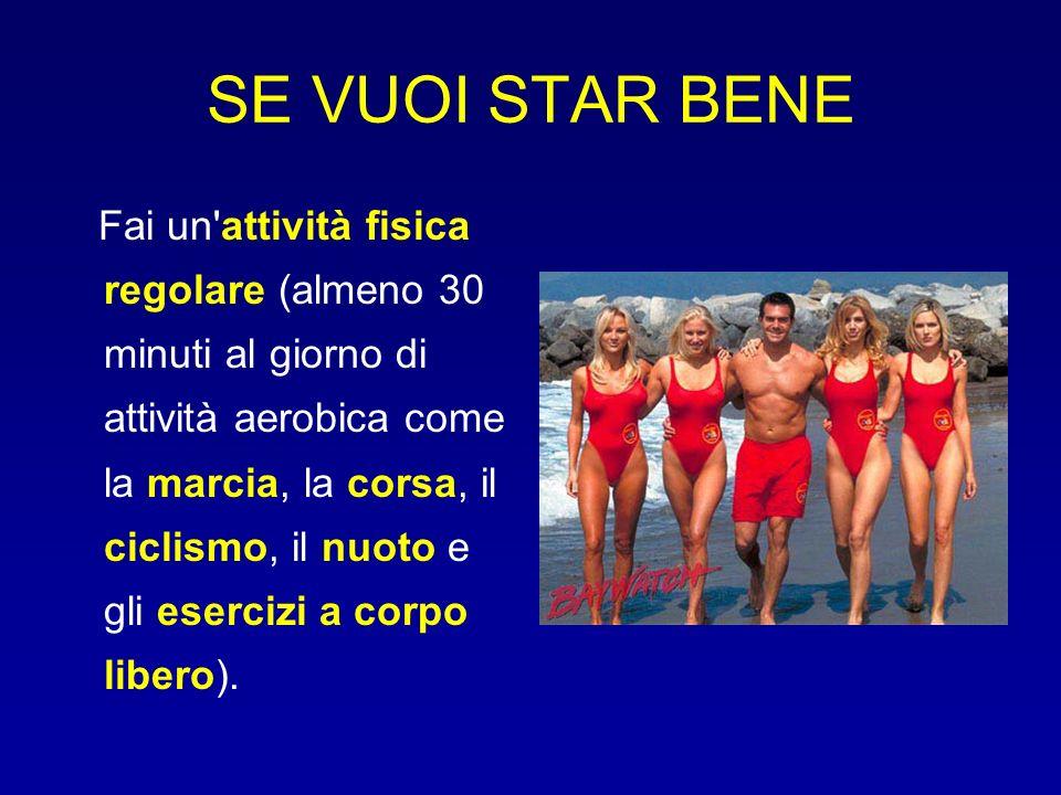 SE VUOI STAR BENE Fai un'attività fisica regolare (almeno 30 minuti al giorno di attività aerobica come la marcia, la corsa, il ciclismo, il nuoto e g