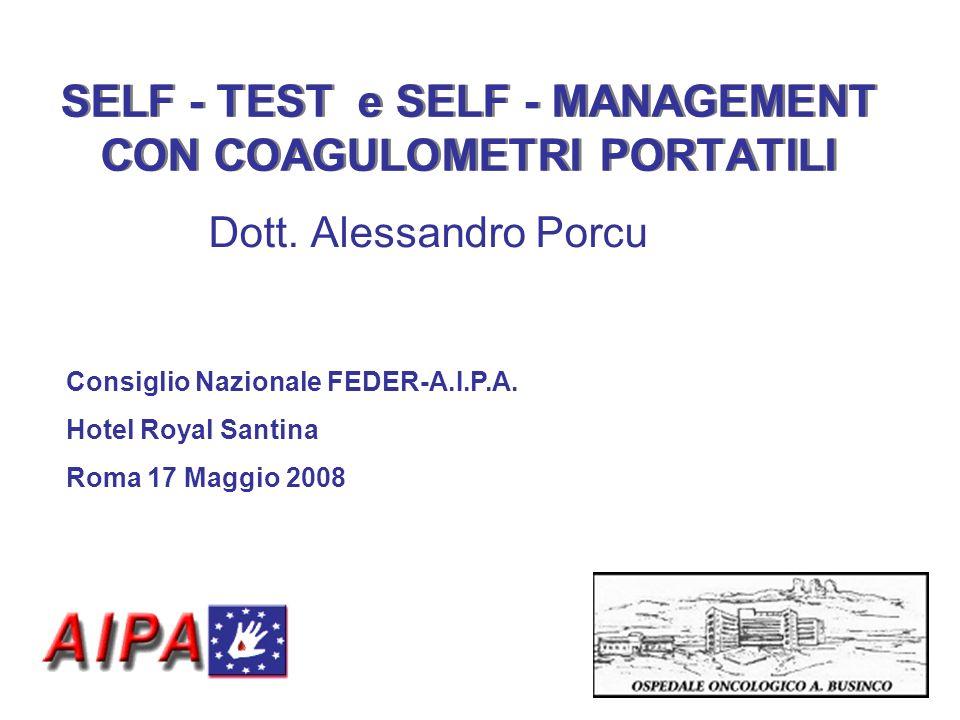 SELF - TEST e SELF - MANAGEMENT CON COAGULOMETRI PORTATILI Dott. Alessandro Porcu Consiglio Nazionale FEDER-A.I.P.A. Hotel Royal Santina Roma 17 Maggi