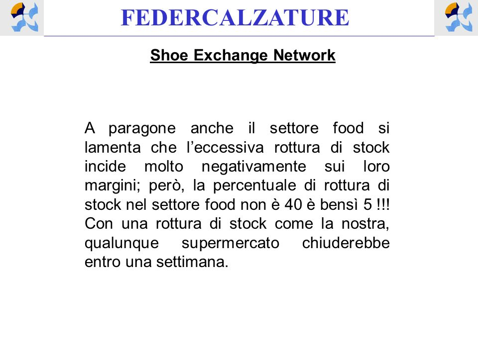 FEDERCALZATURE Shoe Exchange Network A paragone anche il settore food si lamenta che leccessiva rottura di stock incide molto negativamente sui loro margini; però, la percentuale di rottura di stock nel settore food non è 40 è bensì 5 !!.