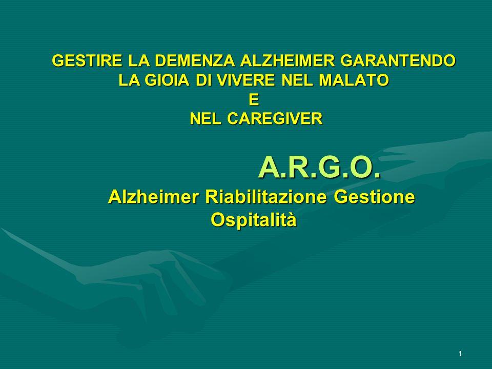 1 GESTIRE LA DEMENZA ALZHEIMER GARANTENDO LA GIOIA DI VIVERE NEL MALATO E NEL CAREGIVER A.R.G.O. Alzheimer Riabilitazione Gestione Ospitalità