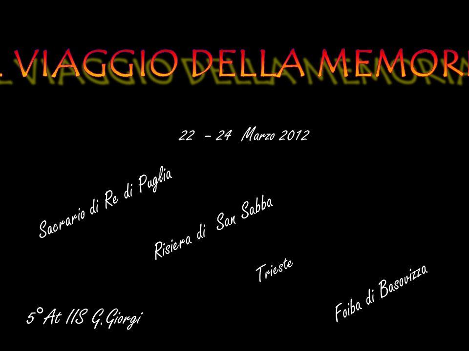 22 – 24 Marzo 2012 Sacrario di Re di Puglia Risiera di San Sabba Trieste Foiba di Basovizza 5°At IIS G.Giorgi