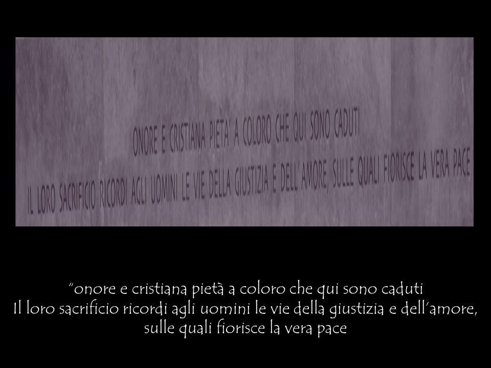 onore e cristiana pietà a coloro che qui sono caduti Il loro sacrificio ricordi agli uomini le vie della giustizia e dellamore, sulle quali fiorisce l