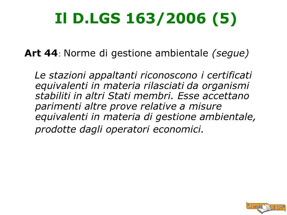 Il D.LGS 163/2006 (5) Art 44 : Norme di gestione ambientale (segue) Le stazioni appaltanti riconoscono i certificati equivalenti in materia rilasciati