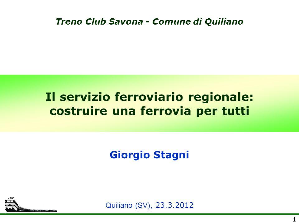 1 Il servizio ferroviario regionale: costruire una ferrovia per tutti Giorgio Stagni Treno Club Savona - Comune di Quiliano Quiliano (SV), 23.3.2012