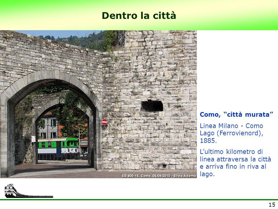 15 Dentro la città Como, città murata Linea Milano - Como Lago (Ferrovienord), 1885. Lultimo kilometro di linea attraversa la città e arriva fino in r