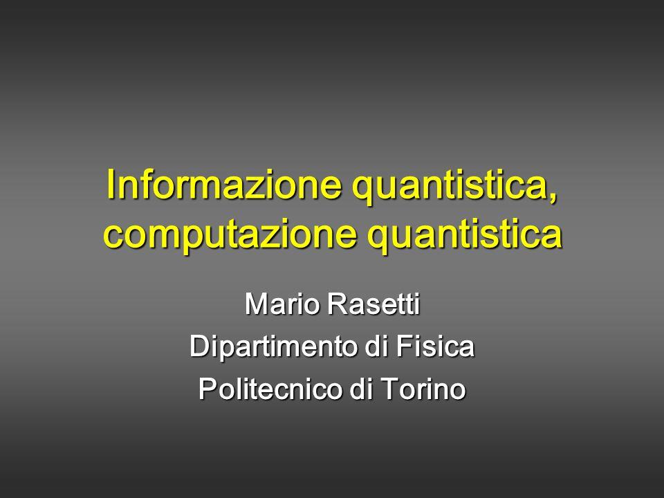 Informazione quantistica, computazione quantistica Mario Rasetti Dipartimento di Fisica Politecnico di Torino