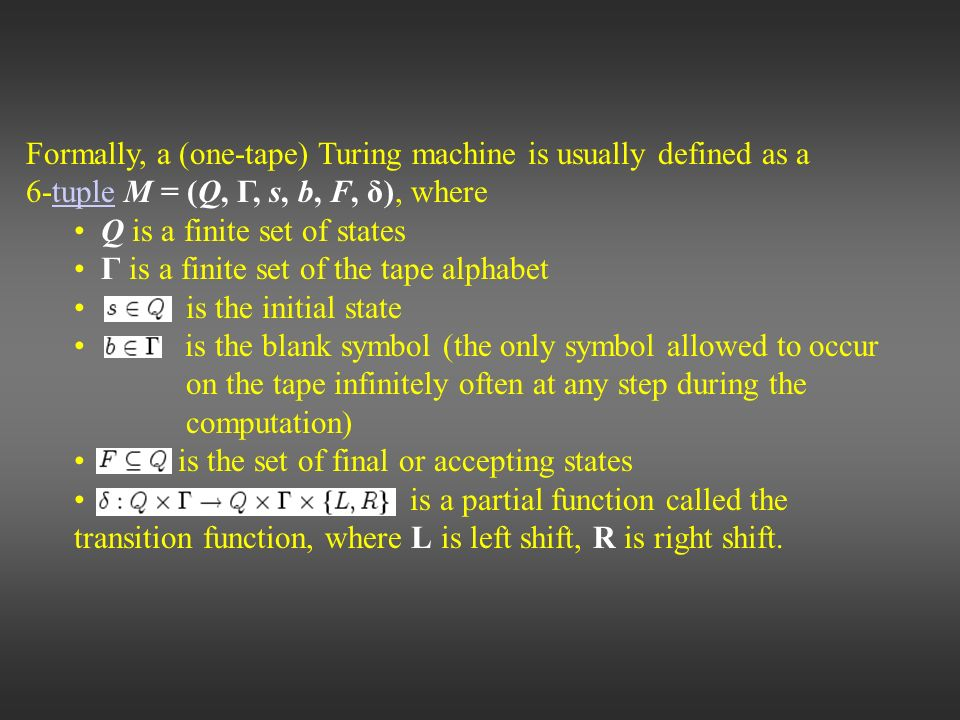 Formally, a (one-tape) Turing machine is usually defined as a 6-tuple M = (Q, Γ, s, b, F, δ), wheretuple Q is a finite set of states Γ is a finite set