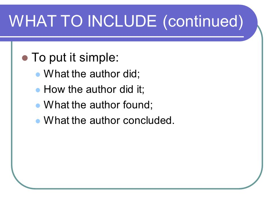 WHAT TO INCLUDE (continued) To put it simple: What the author did; How the author did it; What the author found; What the author concluded.
